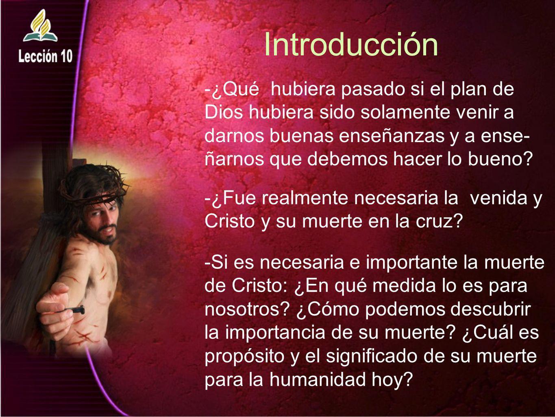 Introducción -¿Qué hubiera pasado si el plan de Dios hubiera sido solamente venir a darnos buenas enseñanzas y a ense- ñarnos que debemos hacer lo bue