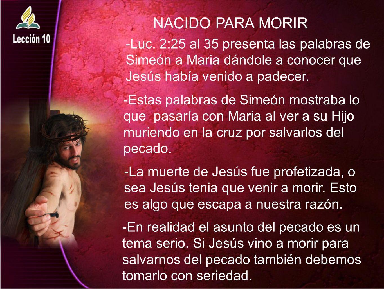 NACIDO PARA MORIR -Luc. 2:25 al 35 presenta las palabras de Simeón a Maria dándole a conocer que Jesús había venido a padecer. -Estas palabras de Sime