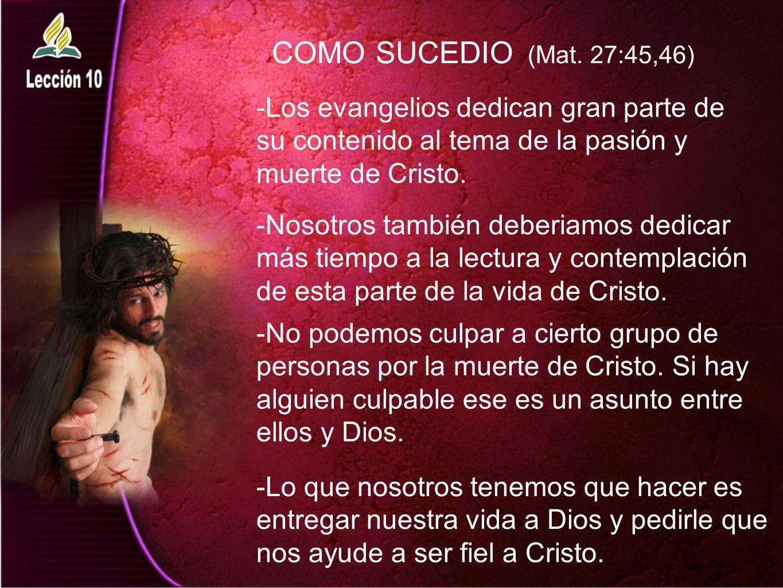 COMO SUCEDIO (Mat. 27:45,46) -Los evangelios dedican gran parte de su contenido al tema de la pasión y muerte de Cristo. -Nosotros también deberiamos