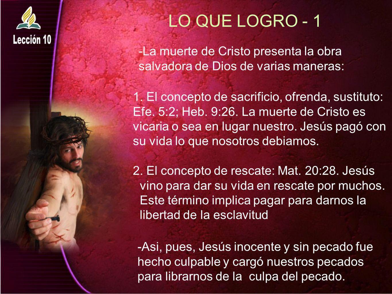 LO QUE LOGRO - 1 1. El concepto de sacrificio, ofrenda, sustituto: Efe. 5:2; Heb. 9:26. La muerte de Cristo es vicaria o sea en lugar nuestro. Jesús p