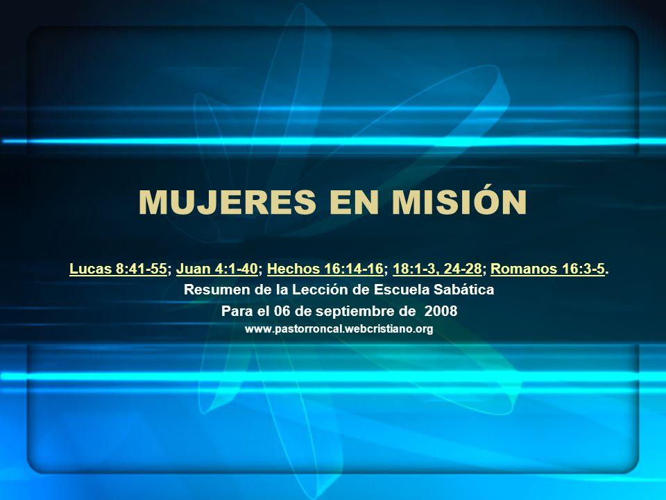 MUJERES EN MISIÓN Lucas 8:41-55Lucas 8:41-55; Juan 4:1-40; Hechos 16:14-16; 18:1-3, 24-28; Romanos 16:3-5.Juan 4:1-40Hechos 16:14-1618:1-3, 24-28Roman