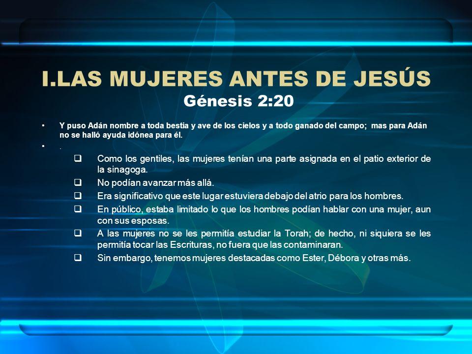 I.LAS MUJERES ANTES DE JESÚS Génesis 2:20 Y puso Adán nombre a toda bestia y ave de los cielos y a todo ganado del campo; mas para Adán no se halló ay