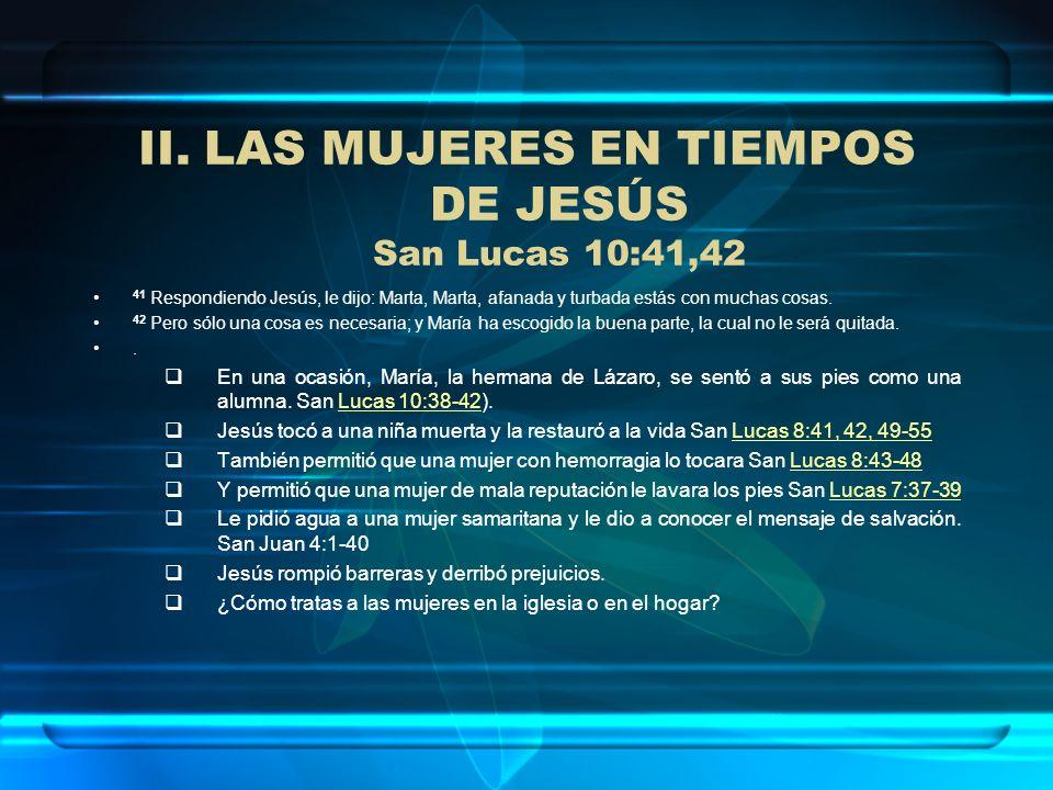 II.LAS MUJERES EN TIEMPOS DE JESÚS San Lucas 10:41,42 41 Respondiendo Jesús, le dijo: Marta, Marta, afanada y turbada estás con muchas cosas. 42 Pero