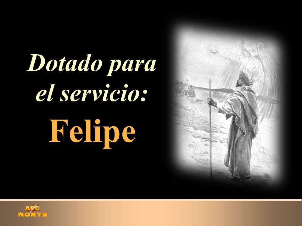 Dotado para el servicio: Felipe Dotado para el servicio: Felipe