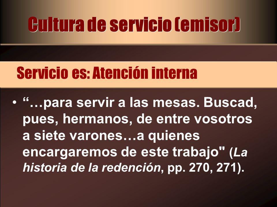 Cultura de servicio (emisor) …para servir a las mesas. Buscad, pues, hermanos, de entre vosotros a siete varones…a quienes encargaremos de este trabaj