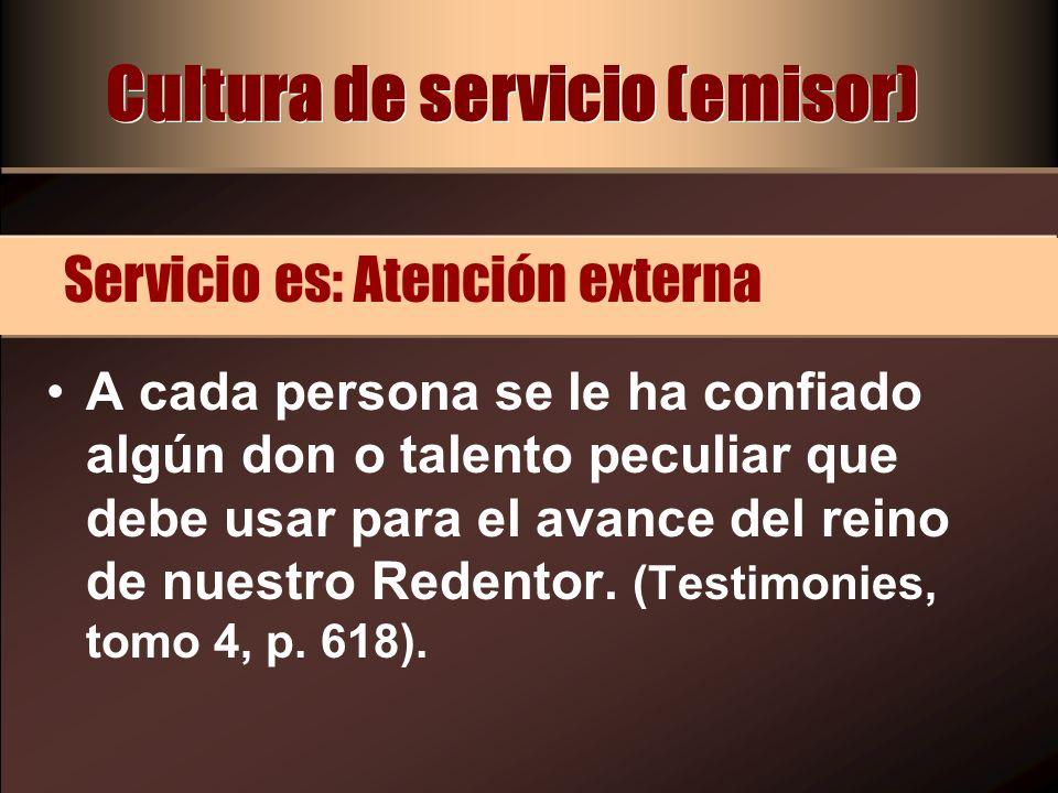 Cultura de servicio (emisor) A cada persona se le ha confiado algún don o talento peculiar que debe usar para el avance del reino de nuestro Redentor.