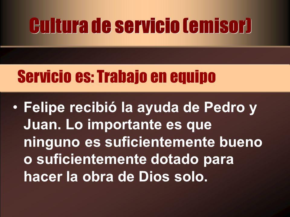 Cultura de servicio (emisor) Felipe recibió la ayuda de Pedro y Juan. Lo importante es que ninguno es suficientemente bueno o suficientemente dotado p