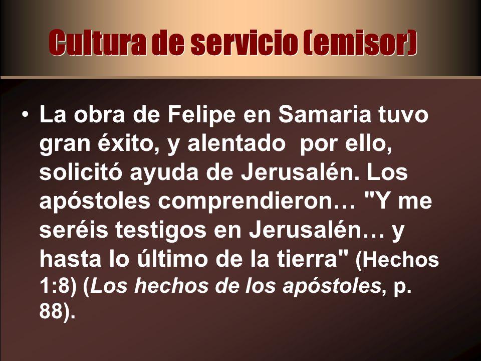 Cultura de servicio (emisor) La obra de Felipe en Samaria tuvo gran éxito, y alentado por ello, solicitó ayuda de Jerusalén. Los apóstoles comprendier