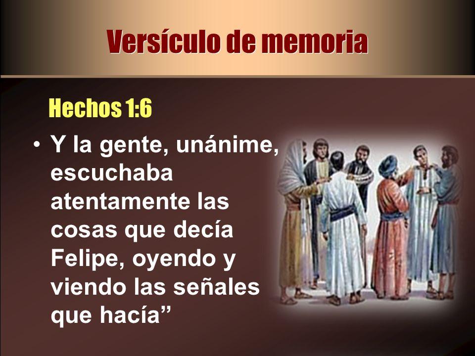 Versículo de memoria Hechos 1:6 Y la gente, unánime, escuchaba atentamente las cosas que decía Felipe, oyendo y viendo las señales que hacía