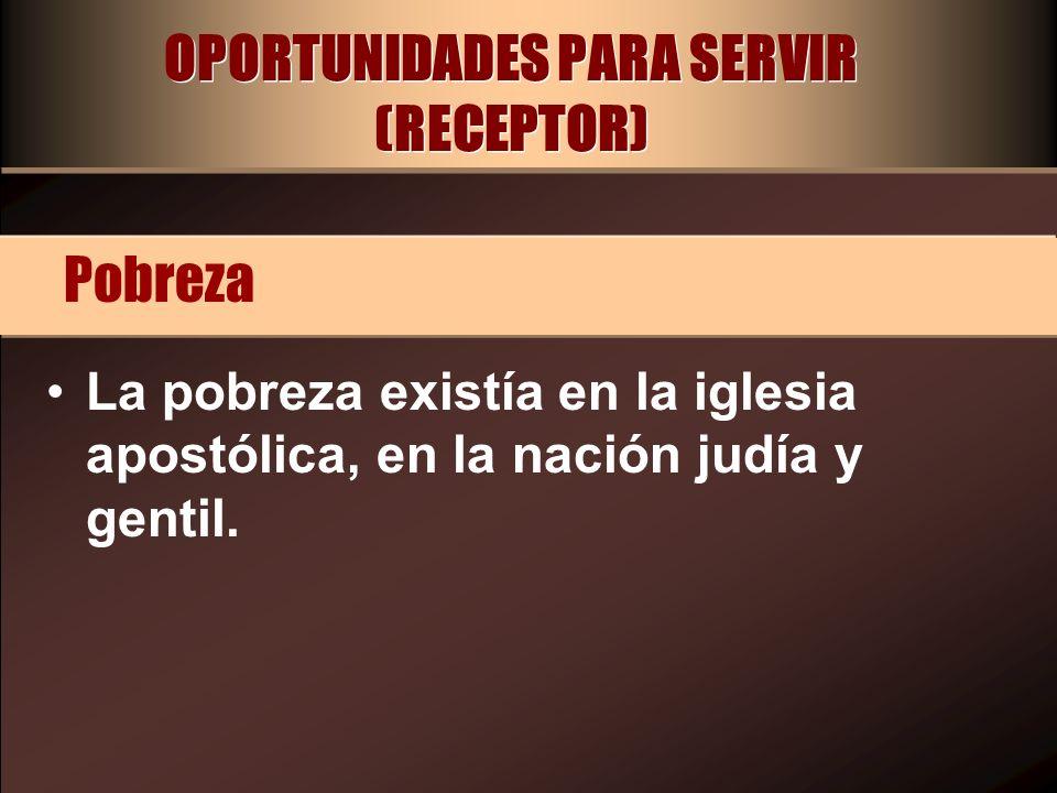 OPORTUNIDADES PARA SERVIR (RECEPTOR) La pobreza existía en la iglesia apostólica, en la nación judía y gentil. Pobreza