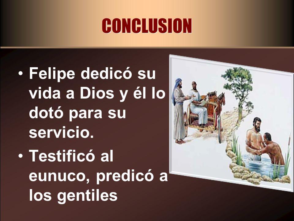 CONCLUSION Felipe dedicó su vida a Dios y él lo dotó para su servicio. Testificó al eunuco, predicó a los gentiles