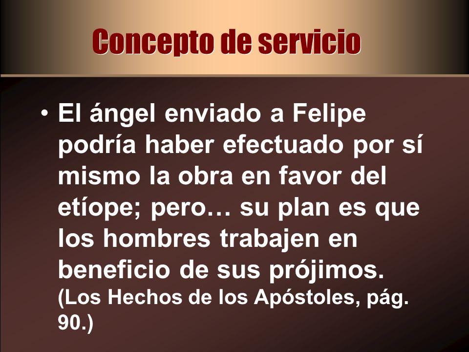 Concepto de servicio El ángel enviado a Felipe podría haber efectuado por sí mismo la obra en favor del etíope; pero… su plan es que los hombres traba