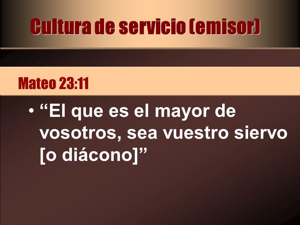 Cultura de servicio (emisor) El que es el mayor de vosotros, sea vuestro siervo [o diácono] Mateo 23:11