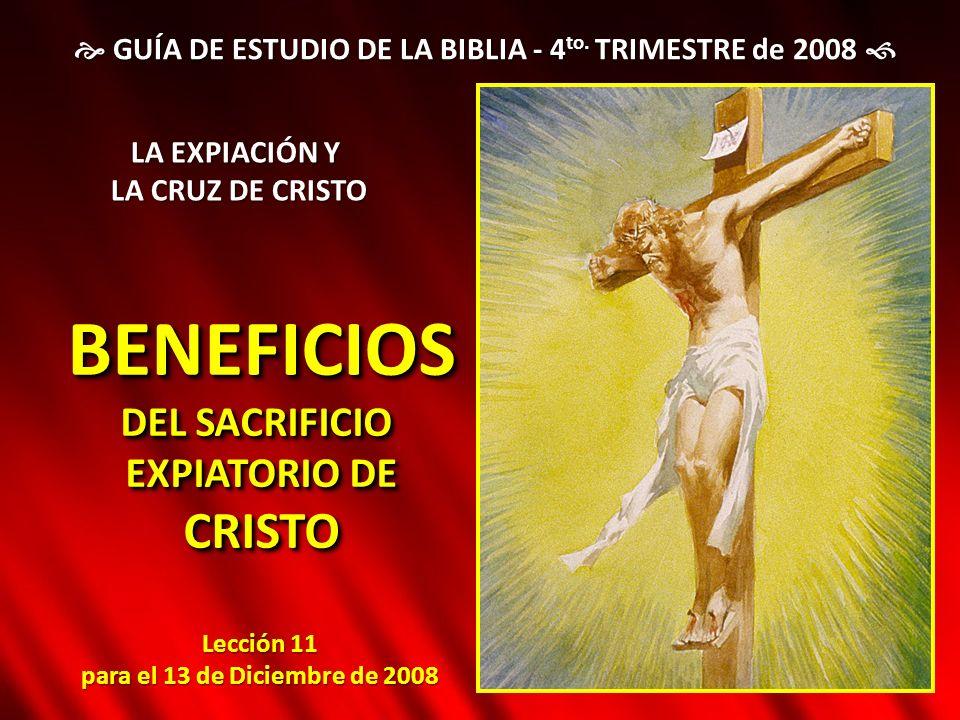 Lección 11 para el 13 de Diciembre de 2008 BENEFICIOS DEL SACRIFICIO EXPIATORIO DE CRISTOBENEFICIOS DEL SACRIFICIO EXPIATORIO DE CRISTO GUÍA DE ESTUDI