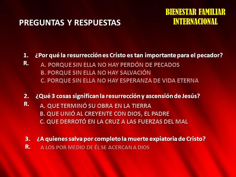 PREGUNTAS Y RESPUESTAS BIENESTAR FAMILIAR INTERNACIONAL 1.¿Por qué la resurrección es Cristo es tan importante para el pecador? R. A. PORQUE SIN ELLA