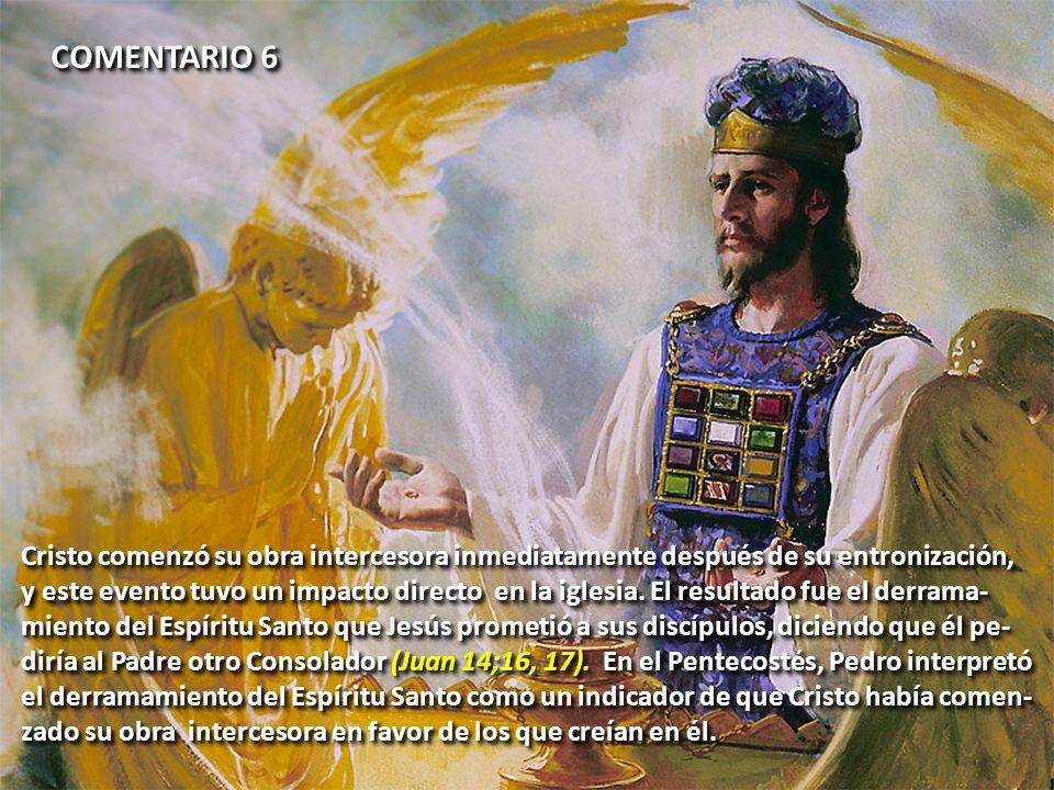 COMENTARIO 6 Cristo comenzó su obra intercesora inmediatamente después de su entronización, y este evento tuvo un impacto directo en la iglesia. El re