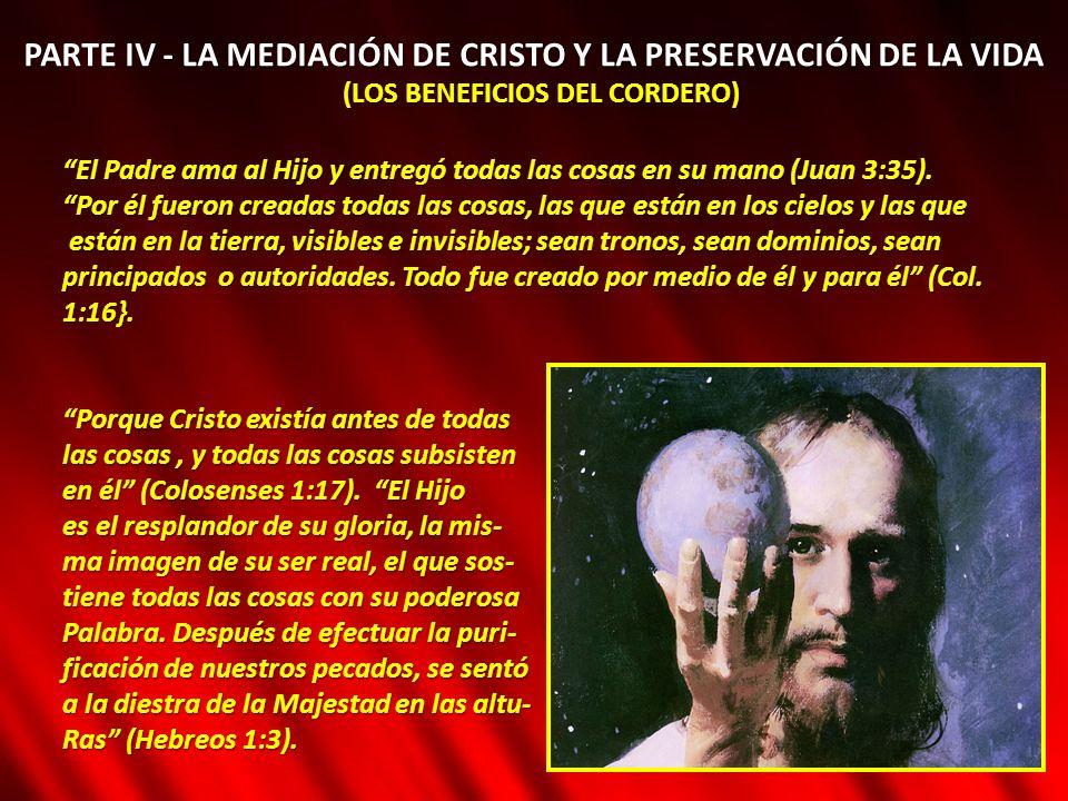 PARTE IV - LA MEDIACIÓN DE CRISTO Y LA PRESERVACIÓN DE LA VIDA (LOS BENEFICIOS DEL CORDERO) El Padre ama al Hijo y entregó todas las cosas en su mano