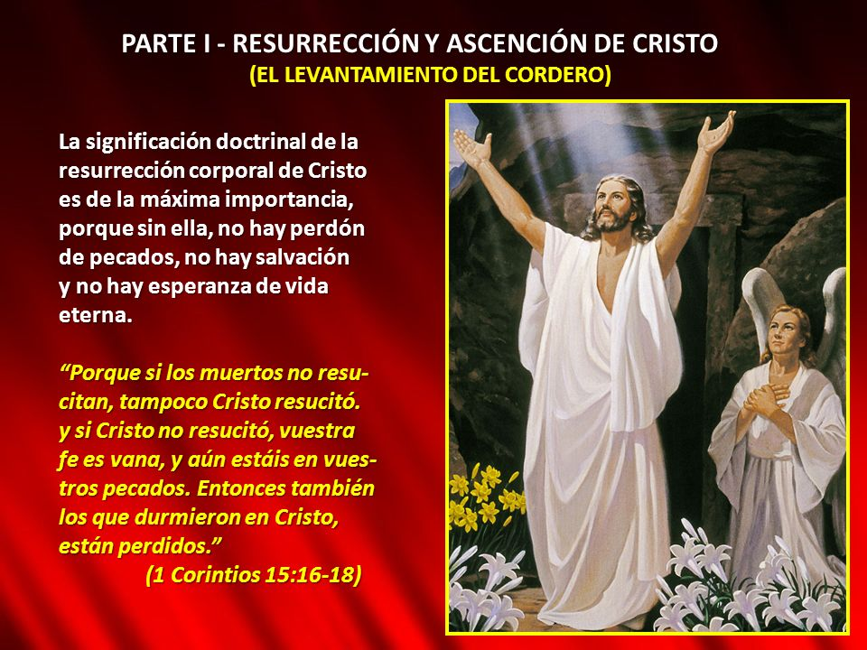 PARTE I - RESURRECCIÓN Y ASCENCIÓN DE CRISTO (EL LEVANTAMIENTO DEL CORDERO) La significación doctrinal de la resurrección corporal de Cristo es de la