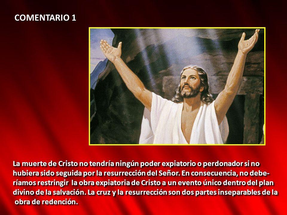 COMENTARIO 1 La muerte de Cristo no tendría ningún poder expiatorio o perdonador si no hubiera sido seguida por la resurrección del Señor. En consecue