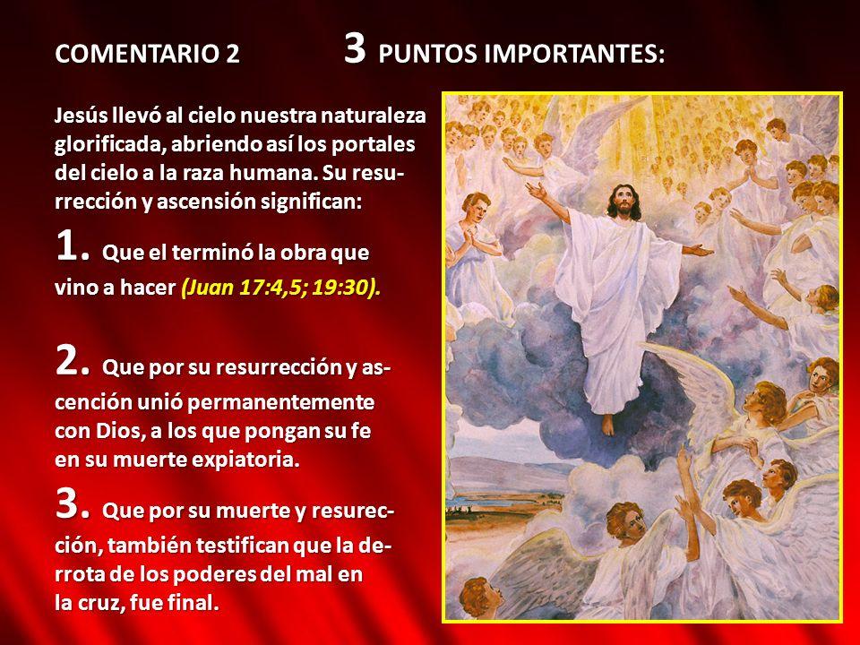 COMENTARIO 2 3 PUNTOS IMPORTANTES: Jesús llevó al cielo nuestra naturaleza glorificada, abriendo así los portales del cielo a la raza humana. Su resu-