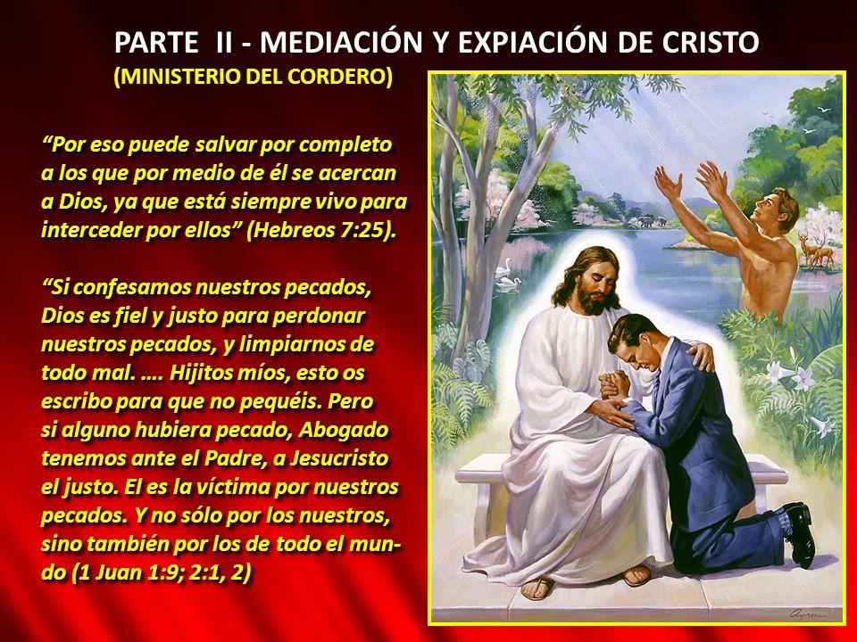 PARTE II - MEDIACIÓN Y EXPIACIÓN DE CRISTO (MINISTERIO DEL CORDERO) Por eso puede salvar por completo a los que por medio de él se acercan a Dios, ya