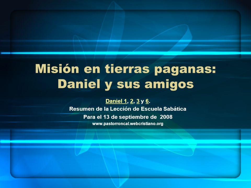 Misión en tierras paganas: Daniel y sus amigos Daniel 1Daniel 1, 2, 3 y 6.236 Resumen de la Lección de Escuela Sabática Para el 13 de septiembre de 20