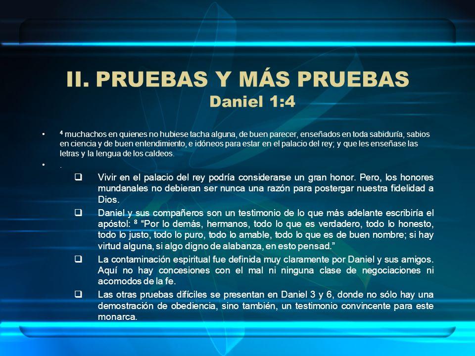 II.PRUEBAS Y MÁS PRUEBAS Daniel 1:4 4 muchachos en quienes no hubiese tacha alguna, de buen parecer, enseñados en toda sabiduría, sabios en ciencia y