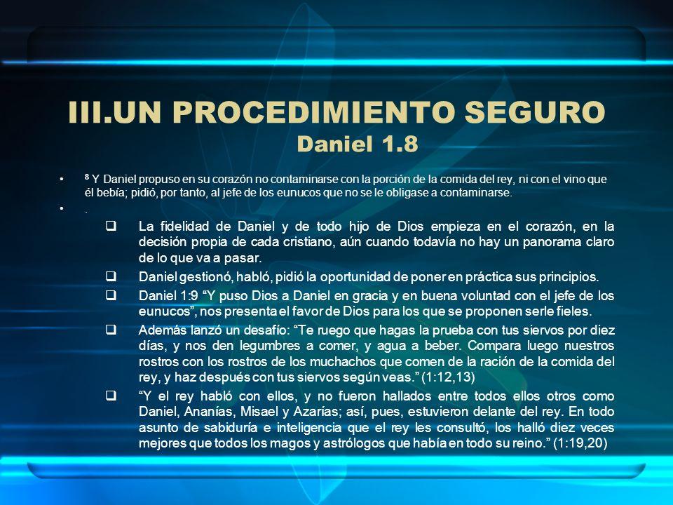 III.UN PROCEDIMIENTO SEGURO Daniel 1.8 8 Y Daniel propuso en su corazón no contaminarse con la porción de la comida del rey, ni con el vino que él beb