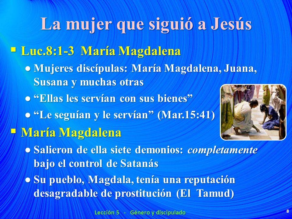 La mujer que siguió a Jesús Luc.8:1-3 María Magdalena Luc.8:1-3 María Magdalena Mujeres discípulas: María Magdalena, Juana, Susana y muchas otras Muje
