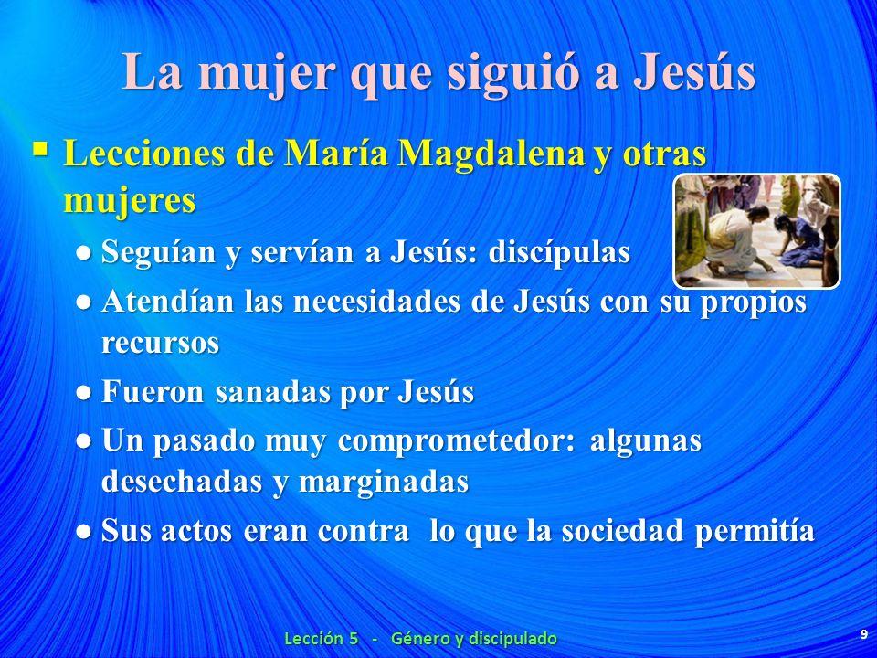 La mujer que siguió a Jesús Lecciones de María Magdalena y otras mujeres Lecciones de María Magdalena y otras mujeres Seguían y servían a Jesús: discí
