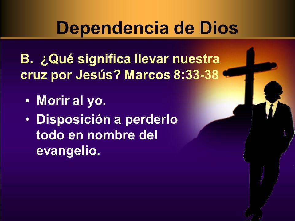 Morir al yo. Disposición a perderlo todo en nombre del evangelio. B. ¿Qué significa llevar nuestra cruz por Jesús? Marcos 8:33-38 Dependencia de Dios