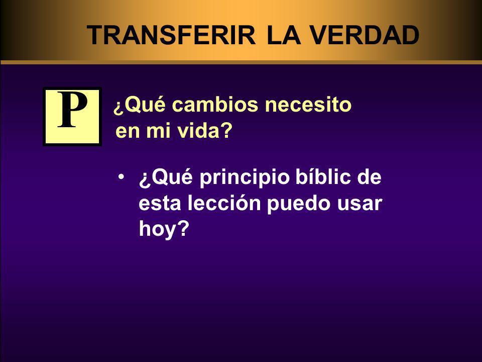 TRANSFERIR LA VERDAD ¿ Qué cambios necesito en mi vida? ¿Qué principio bíblic de esta lección puedo usar hoy? P