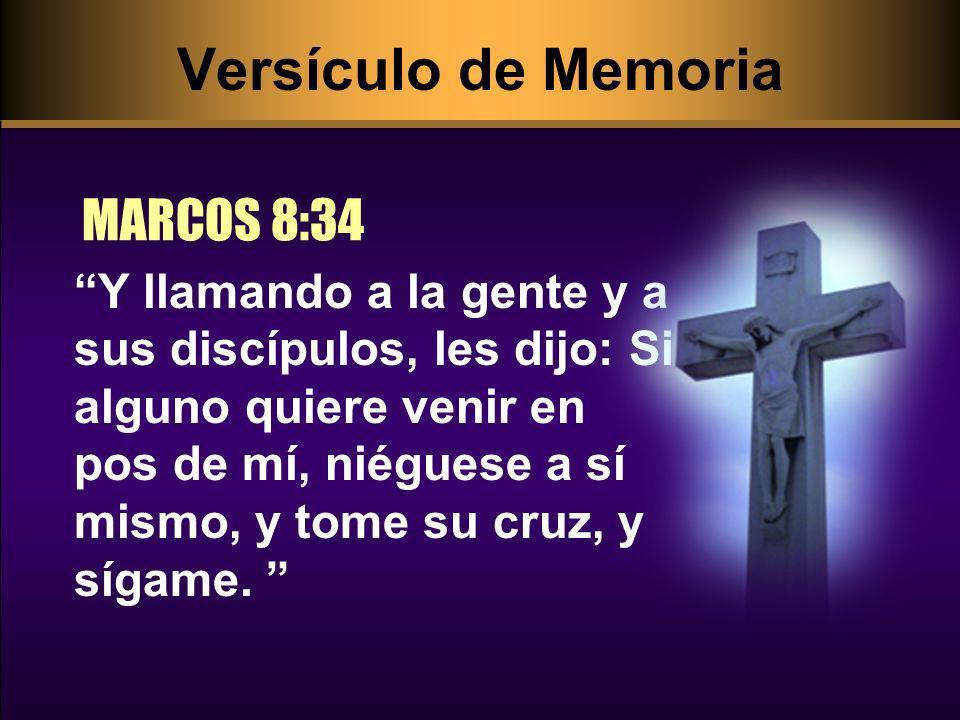 Versículo de Memoria MARCOS 8:34 Y llamando a la gente y a sus discípulos, les dijo: Si alguno quiere venir en pos de mí, niéguese a sí mismo, y tome