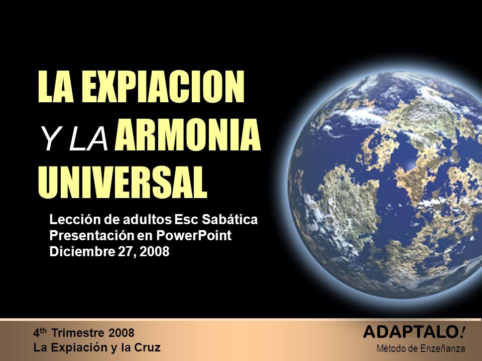LA EXPIACION Y LA ARMONIA UNIVERSAL LA EXPIACION Y LA ARMONIA UNIVERSAL Lección de adultos Esc Sabática Presentación en PowerPoint Diciembre 27, 2008