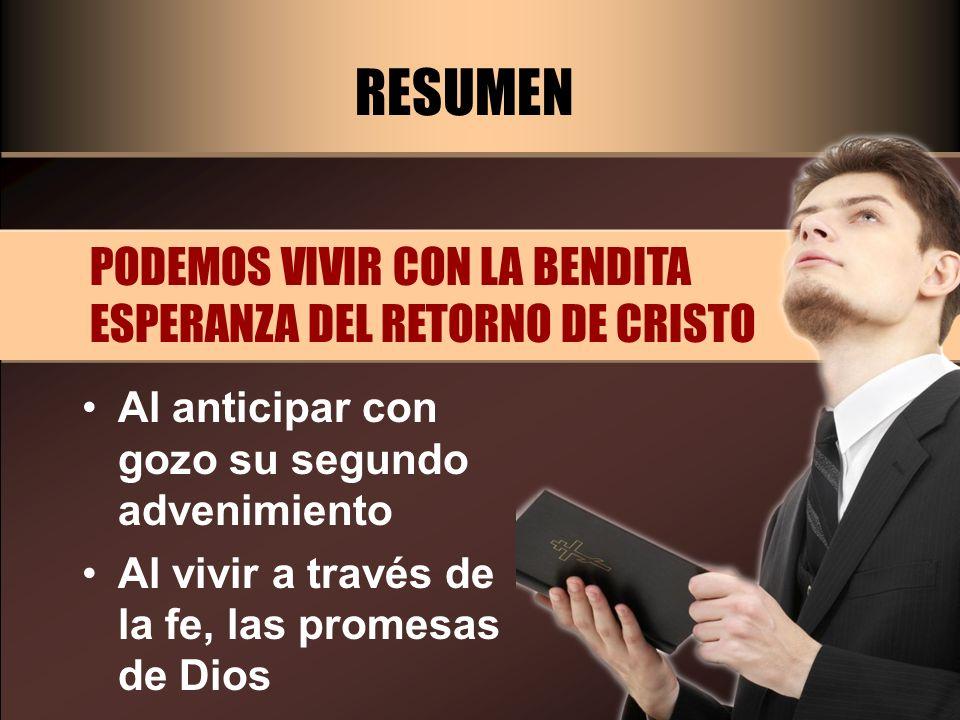 RESUMEN PODEMOS VIVIR CON LA BENDITA ESPERANZA DEL RETORNO DE CRISTO Al anticipar con gozo su segundo advenimiento Al vivir a través de la fe, las pro
