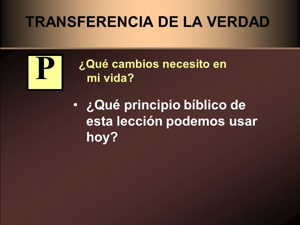 TRANSFERENCIA DE LA VERDAD ¿Qué cambios necesito en mi vida? ¿Qué principio bíblico de esta lección podemos usar hoy? P