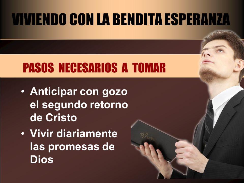 VIVIENDO CON LA BENDITA ESPERANZA PASOS NECESARIOS A TOMAR Anticipar con gozo el segundo retorno de Cristo Vivir diariamente las promesas de Dios