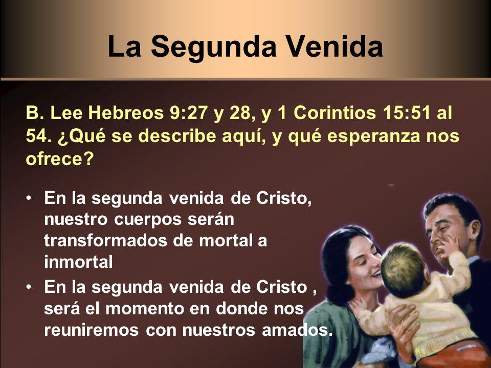 La Segunda Venida B. Lee Hebreos 9:27 y 28, y 1 Corintios 15:51 al 54. ¿Qué se describe aquí, y qué esperanza nos ofrece? En la segunda venida de Cris
