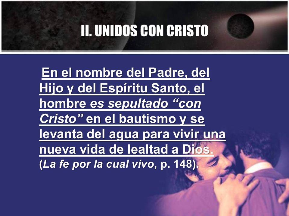 II. UNIDOS CON CRISTO En el nombre del Padre, del Hijo y del Espíritu Santo, el hombre es sepultado con Cristo en el bautismo y se levanta del agua pa