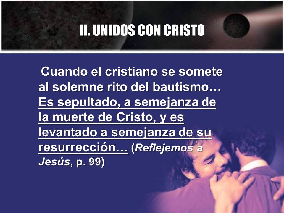 II. UNIDOS CON CRISTO Cuando el cristiano se somete al solemne rito del bautismo… Es sepultado, a semejanza de la muerte de Cristo, y es levantado a s