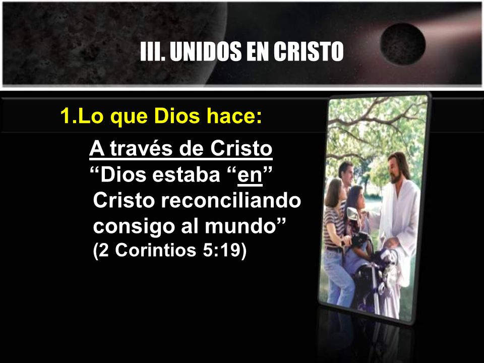 III. UNIDOS EN CRISTO A través de Cristo Dios estaba en Cristo reconciliando consigo al mundo (2 Corintios 5:19) 1.Lo que Dios hace: