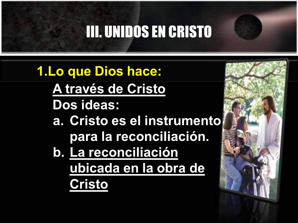 III. UNIDOS EN CRISTO A través de Cristo Dos ideas: a.Cristo es el instrumento para la reconciliación. b.La reconciliación ubicada en la obra de Crist
