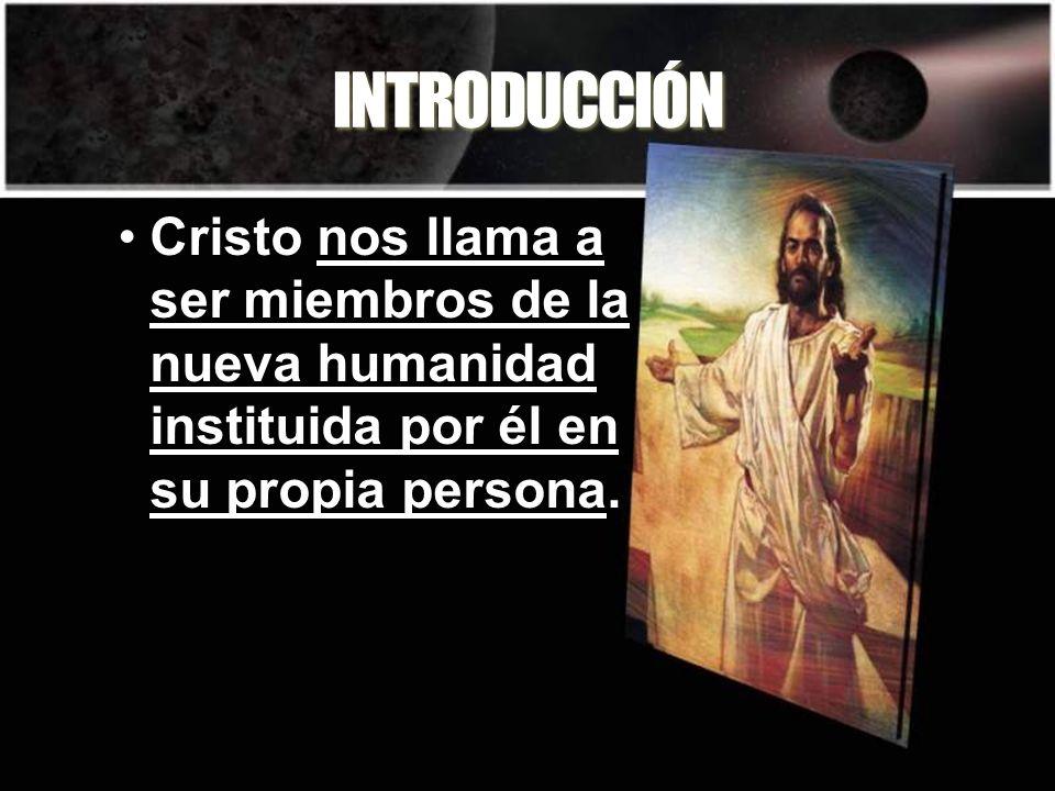 INTRODUCCIÓN Cristo nos llama a ser miembros de la nueva humanidad instituida por él en su propia persona.