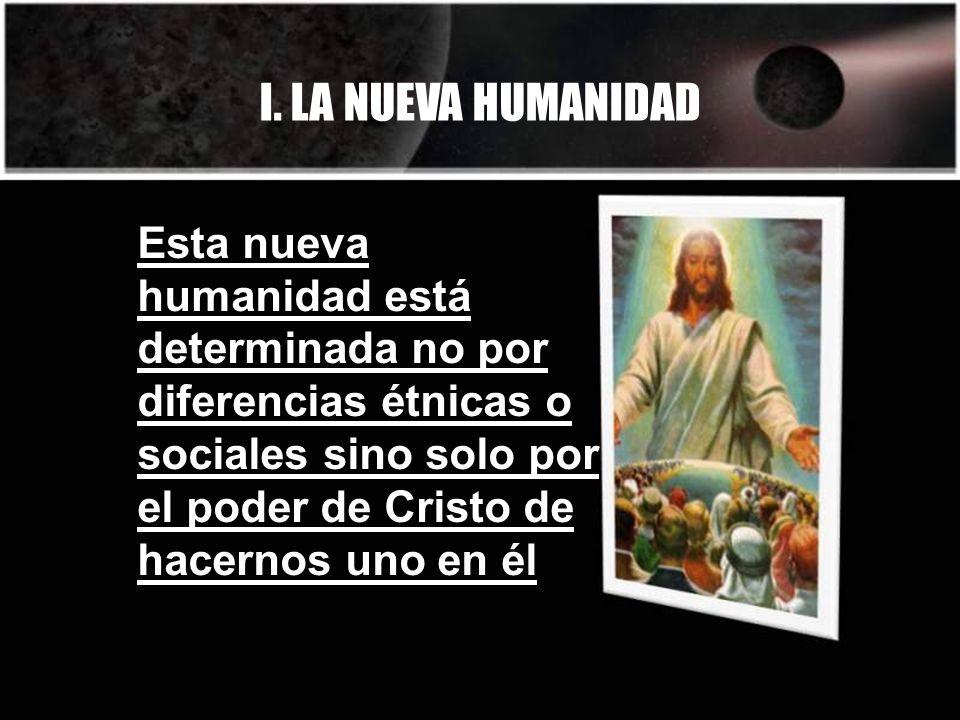 I. LA NUEVA HUMANIDAD Esta nueva humanidad está determinada no por diferencias étnicas o sociales sino solo por el poder de Cristo de hacernos uno en