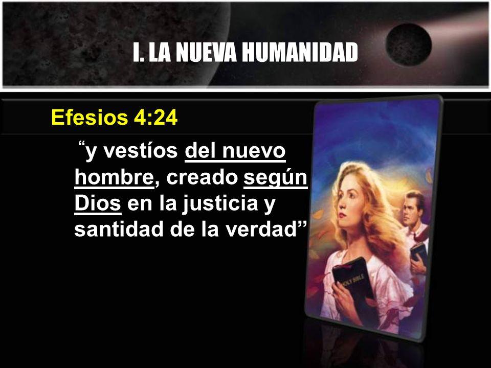 I. LA NUEVA HUMANIDAD y vestíos del nuevo hombre, creado según Dios en la justicia y santidad de la verdad Efesios 4:24