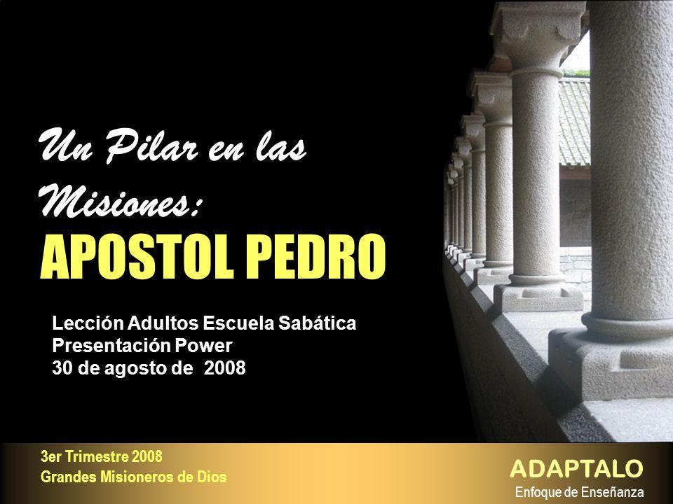Lección Adultos Escuela Sabática Presentación Power 30 de agosto de 2008 Un Pilar en las Misiones: APOSTOL PEDRO Un Pilar en las Misiones: APOSTOL PED