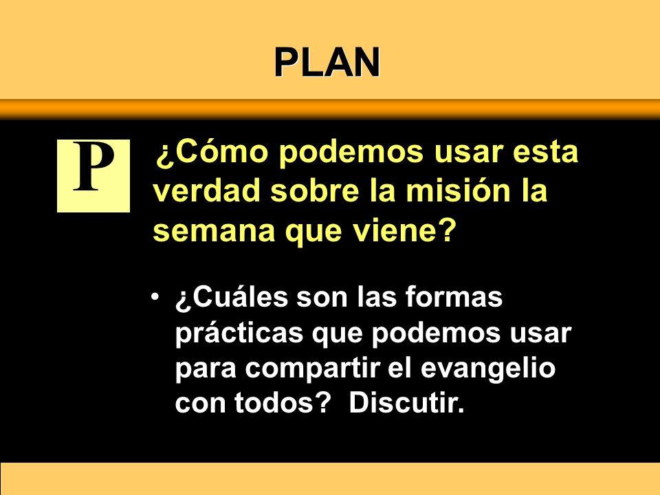 PLAN ¿Cómo podemos usar esta verdad sobre la misión la semana que viene? ¿Cuáles son las formas prácticas que podemos usar para compartir el evangelio