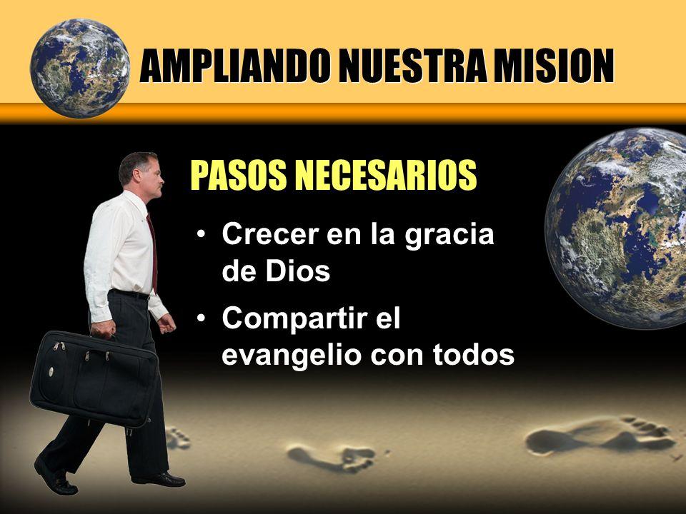 AMPLIANDO NUESTRA MISION Crecer en la gracia de Dios Compartir el evangelio con todos PASOS NECESARIOS