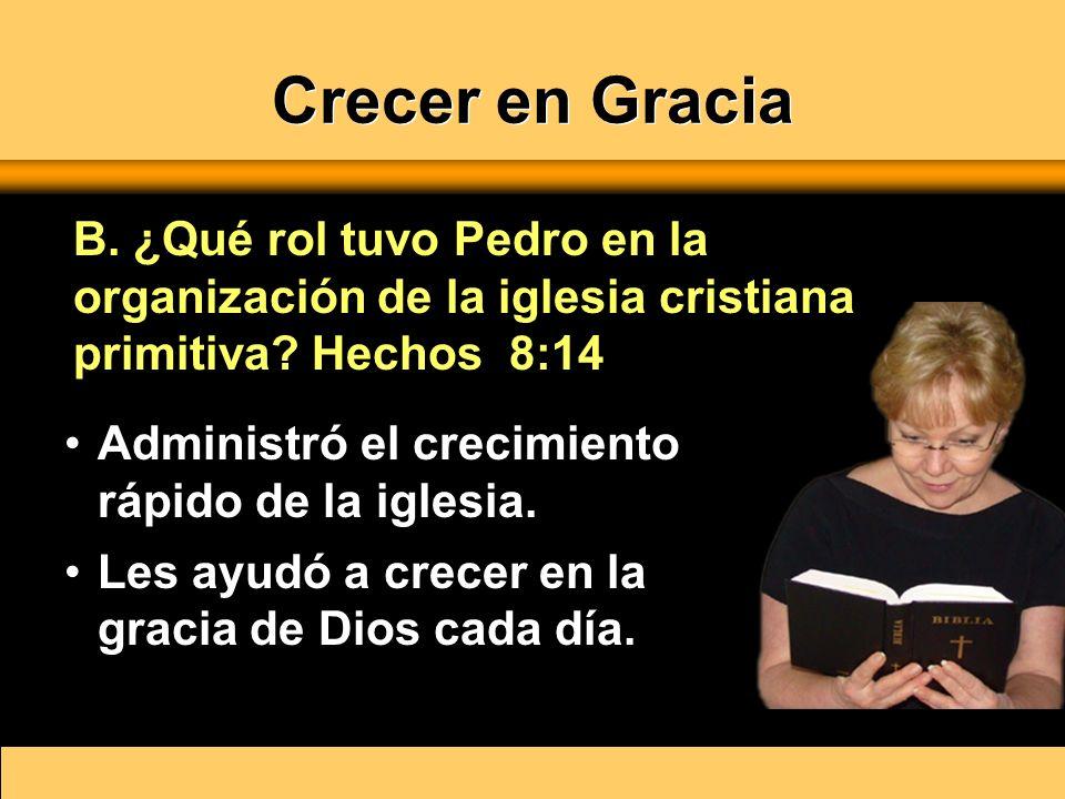 Crecer en Gracia Administró el crecimiento rápido de la iglesia. Les ayudó a crecer en la gracia de Dios cada día. B. ¿Qué rol tuvo Pedro en la organi