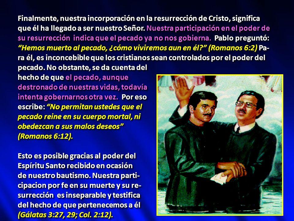 Finalmente, nuestra incorporación en la resurrección de Cristo, significa que él ha llegado a ser nuestro Señor. Nuestra participación en el poder de